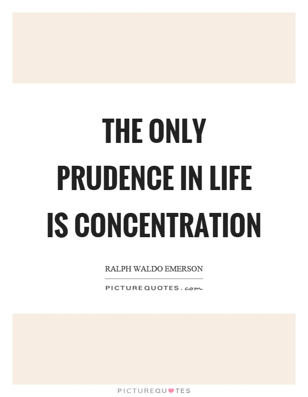 The only prudence in life is concentration. Ralph Waldo Emerson