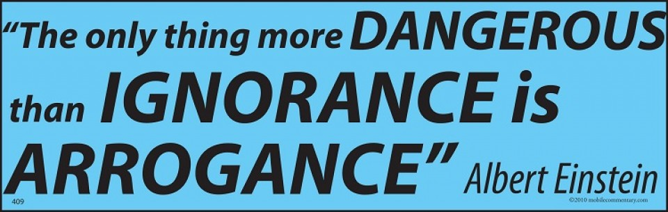 The only thing more dangerous than ignorance is arrogance. Albert Einstein