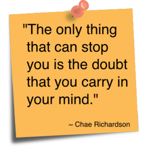 The only thing that can stop you is the doubt that you carry in your mind. Chae Richardson