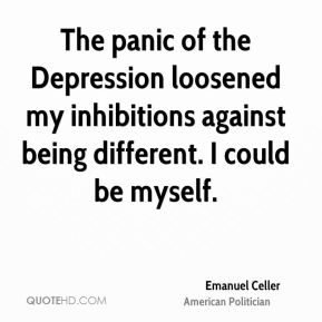 The panic of the depression loosened my inhibitions against being different. I could be myself. Emanuel Celler