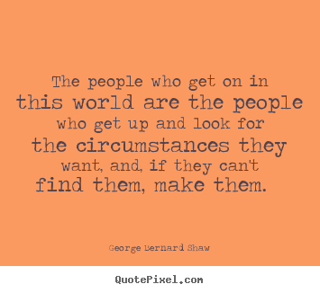 The people who get on in this world are the people who get up and look for the circumstances they want, and, if they can't find them, make them. George Bernard Shaw