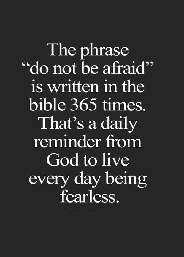 The phrase 'do not be afraid' is written in the Bible 365 times. That's a daily reminder from God to live everyday fearless