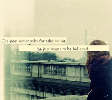 The poet never asks for admiration,he wants to be believed