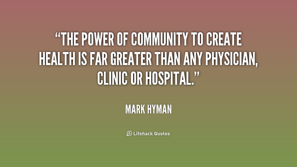 The power of community to create health is far greater than any physician, clinic or hospital. Mark Hyman