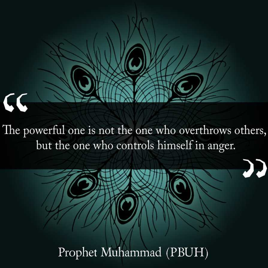 The powerful one is not the one who overthrow others but the one who controls himself in anger. Prophet Muhammad