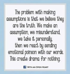 The problem with making assumptions is that we believe they are the truth! We make an assumption we misunderstand we take it personally...