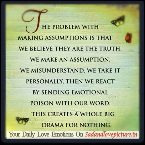 The problem with making assumptions is that we believe they are the truth. We make an assumption, we misunderstand, we take it personally, and we end up ...