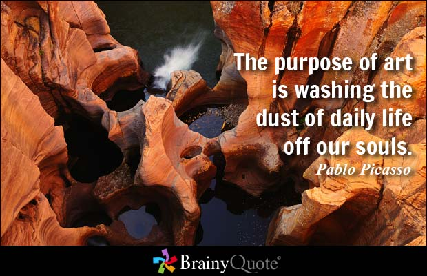 The purpose of art is washing the dust of daily life off our souls. Pablo Picasso
