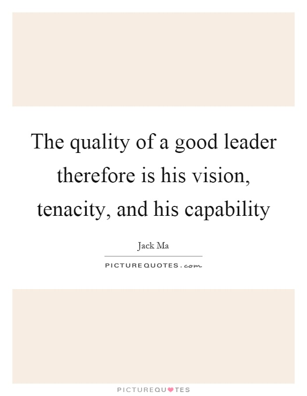 The quality of a good leader therefore is his vision, tenacity, and his capability. Jack Ma