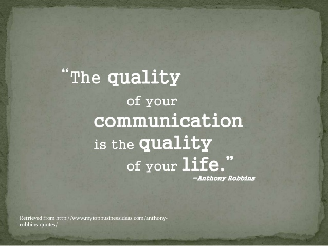 The quality of your life is the quality of your communication. Anthony Robbins