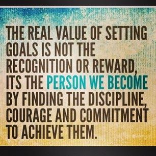 The real value of setting goals is not the recognition or reward, it's the person we become by finding the discipline, courage and commitment to achieve them