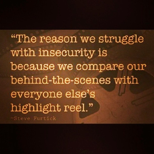 The reason we struggle with insecurity is because we compare our behind-the-scenes with everyone else's highlight reel. Steve Furtick
