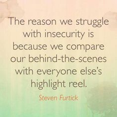 The reason we struggle with insecurity is because we compare our behind-the-scenes with everyone else's highlight reel. Steven Furtick