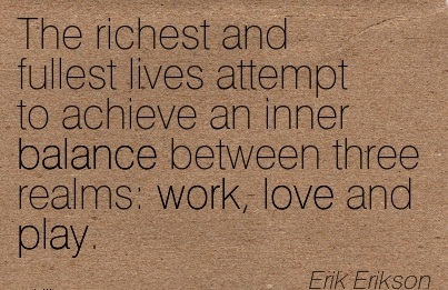 The richest and fullest lives attempt to achieve an inner balance between three realms work, love and play. Erik Erikson