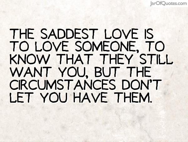 The saddest love is to love someone, to know that they still want you, but the circumstances don't let you have them