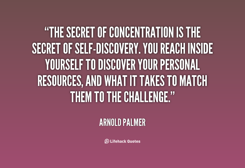 The secret of concentration is the secret of self-discovery. You reach inside yourself to discover your personal resources, and what it takes to match .. Arnold Palmer