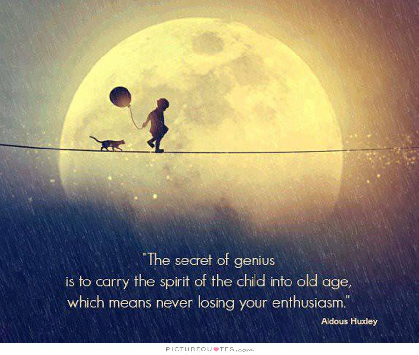 The secret of genius is to carry the spirit of the child into old age, which means never losing your enthusiasm - Aldous Huxley