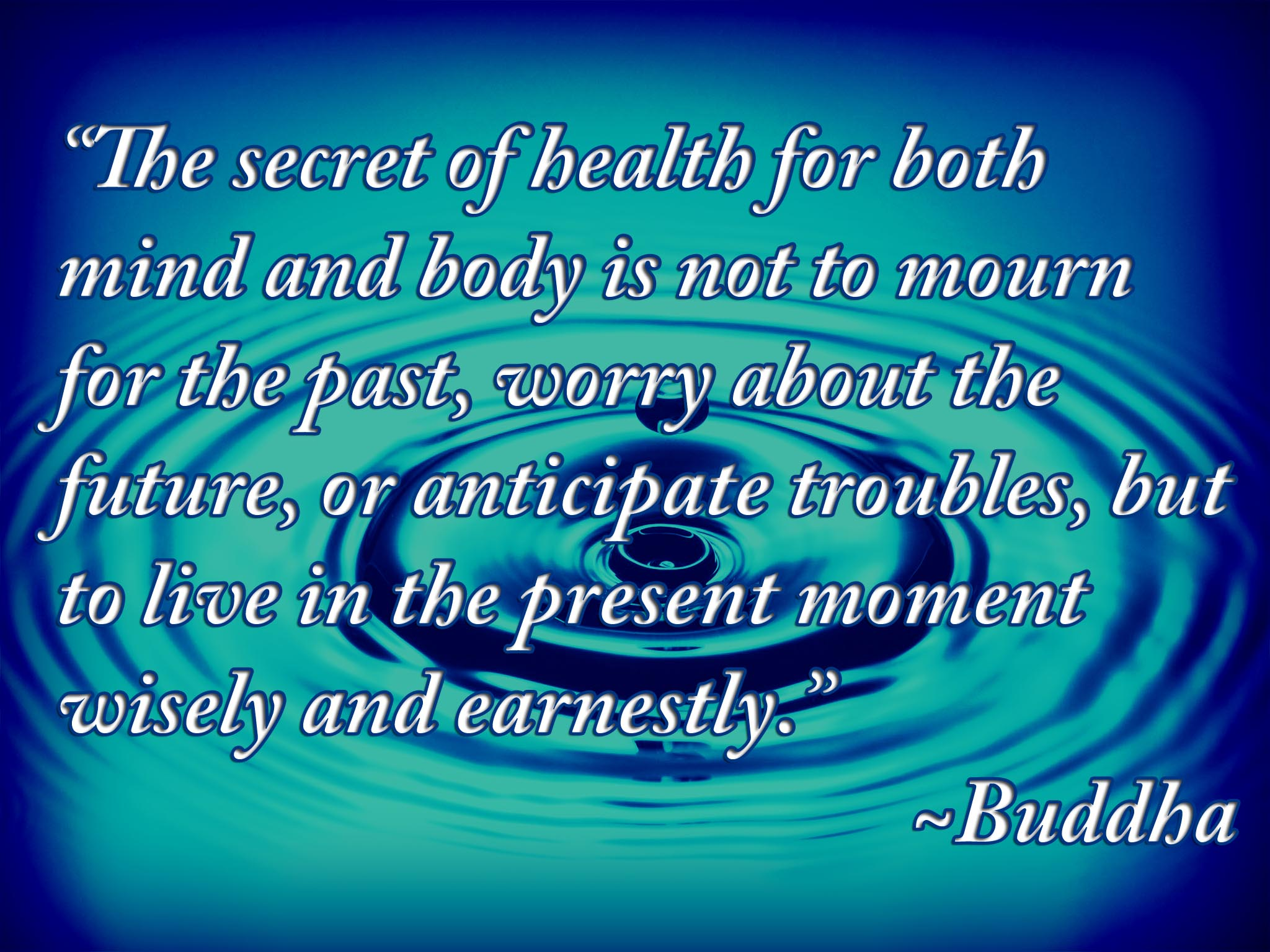 The secret of health for both mind and body is not to mourn for the past, worry about the future, or anticipate troubles, but to live in the present moment wisely... Buddha