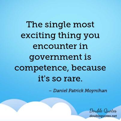 The single most exciting thing you encounter in government is competence, because it's so rare. Daniel Patrick Moynihan