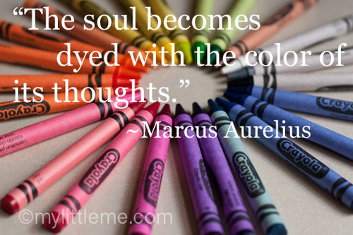 The soul becomes dyed with the color of its thoughts. Marcus Aurelius