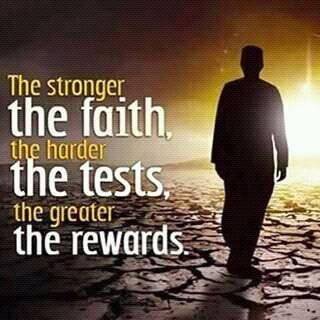The stronger the faith, the harder the tests, the greater the rewards