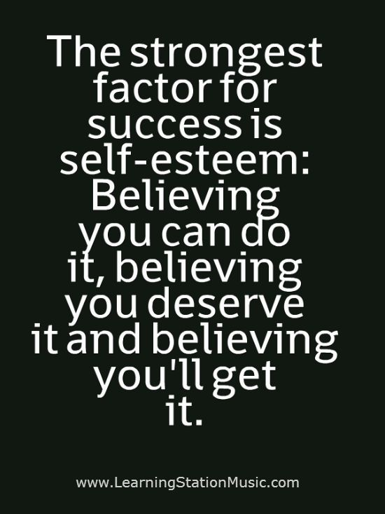 The strongest factor for success is self-esteem Believing you can do it, believing you deserve it and believing you'll get it.