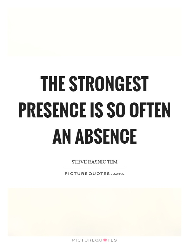 The strongest presence is so often an absence. Steve Rasnic Tem