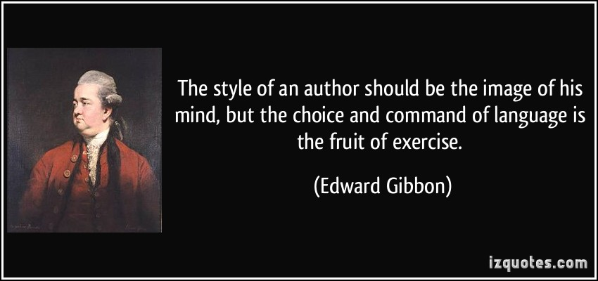 The style of an author should be the image of his mind, but the choice and command of language is the fruit of exercise. Edward Gibbon