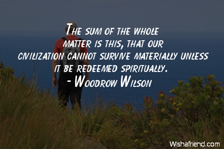 The sum of the whole matter is this, that our civilization cannot survive materially unless it be redeemed spiritually. Woodrow Wilson