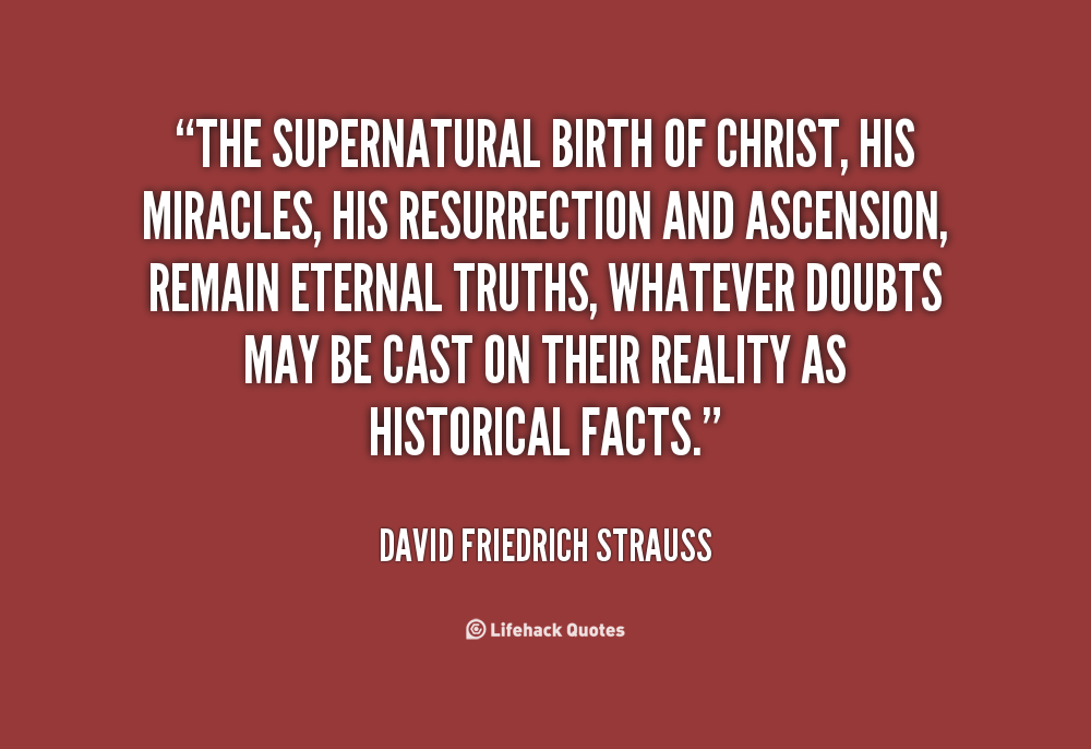 The supernatural birth of Christ, his miracles, his resurrection and ascension, remain eternal truths, whatever doubts may be cast on their reality as historical facts. David Friedrich Strauss