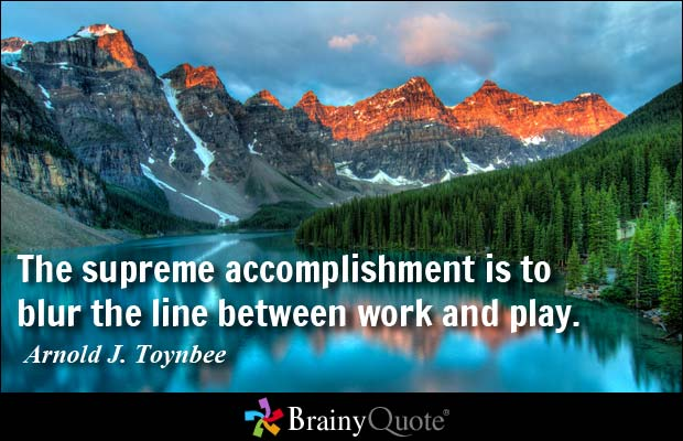 The supreme accomplishment is to blur the line between work and play. Arnold J