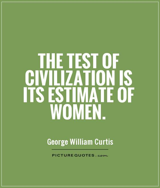 The test of civilization is its estimate of women. George William Curtis