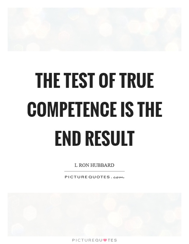 The test of true competence is the end result. L. Ron Hubbard