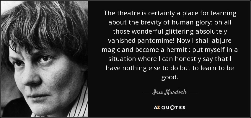 The theatre is certainly a place for learning about the brevity of human glory,oh all those wonderful glittering absolutely vanished pantomime! Now I shall abjure ... Jris Murdoch