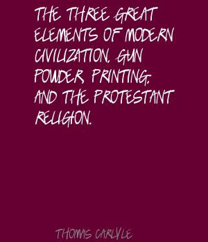 The three great elements of modern civilization, Gun powder, Printing, and the Protestant religion. Thomas Carlyle