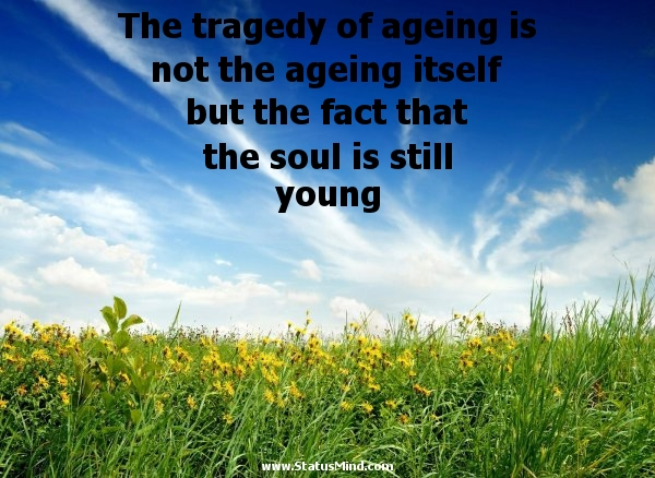 The tragedy of ageing is not the ageing itself but the fact that the soul is still young