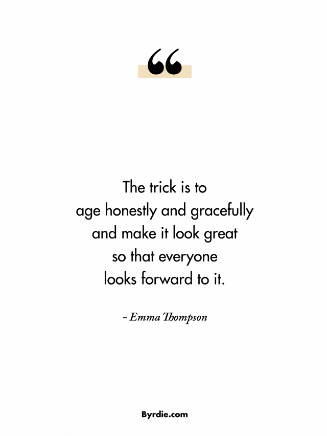 The trick is to age honestly and gracefully and make it look great, so that everyone looks forward to it. Emma Thompson