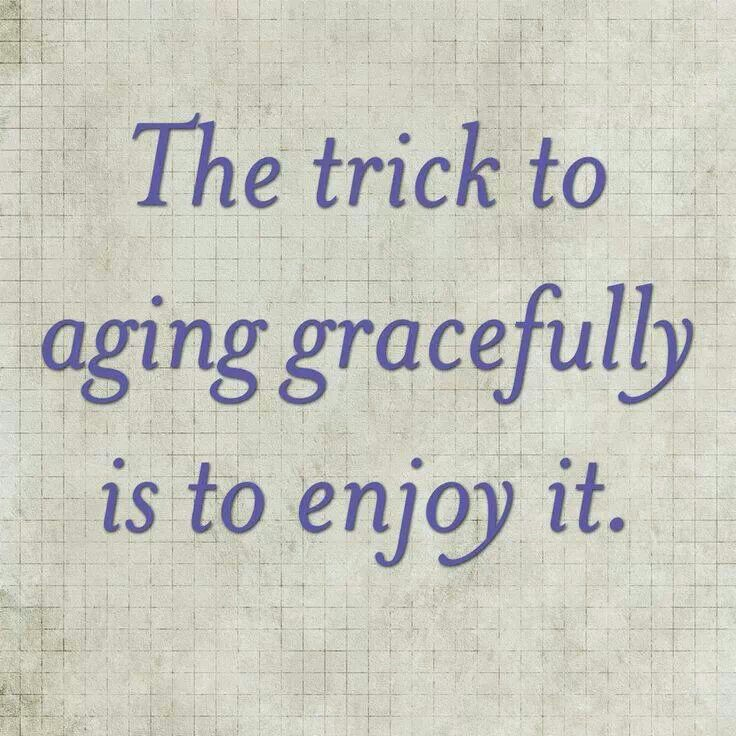 The trick to aging gracefully is to enjoy it