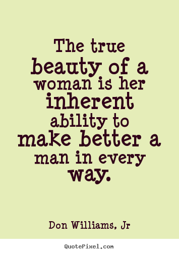 The true beauty of a woman is her inherent ability to make better a man in every way. Don Williams, Jr.