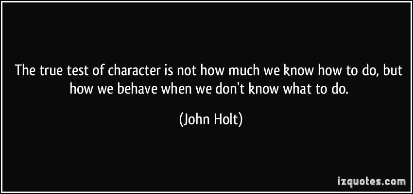 The true test of character is not how much we know how to do, but how we behave when we don't know what to do. John Holt