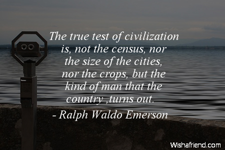 The true test of civilization is not the census, nor the size of cities, nor the crops, but the kind of man that the country turns out. Ralph Waldo Emerson