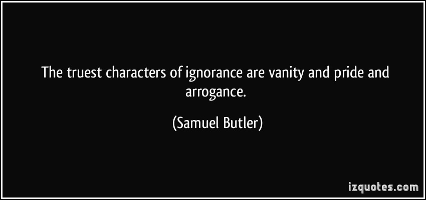 The truest characters of ignorance are vanity and pride and arrogance. Samuel Butler