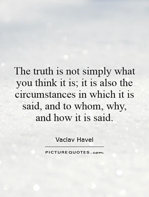 The truth is not simply what you think it is; it is also the circumstances in which it is said, and to whom, why, and how it is said. Vaclav Havel