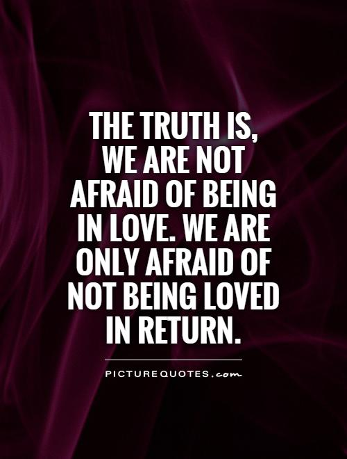The truth is, we are not afraid of being in love. We are only afraid of not being loved in return