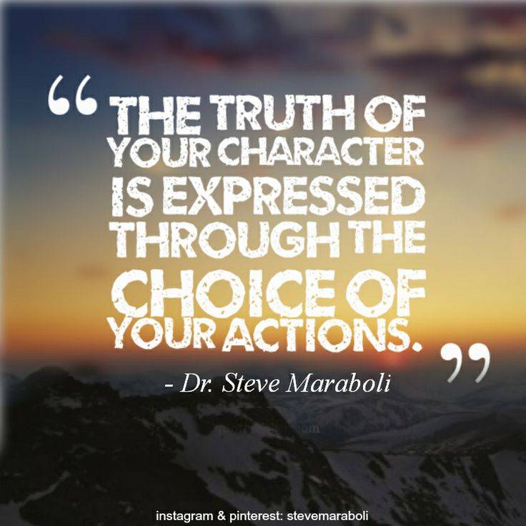 The truth of your character is expressed through the choice of your actions. Dr. Steve Maraboli