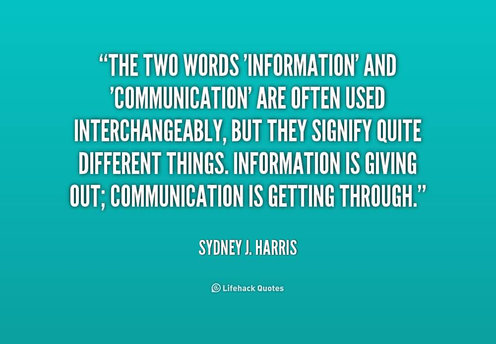 The two words 'information' and 'communication' are often used interchangeably, but they signify quite different things. Information is giving.. Sydney J. Harris