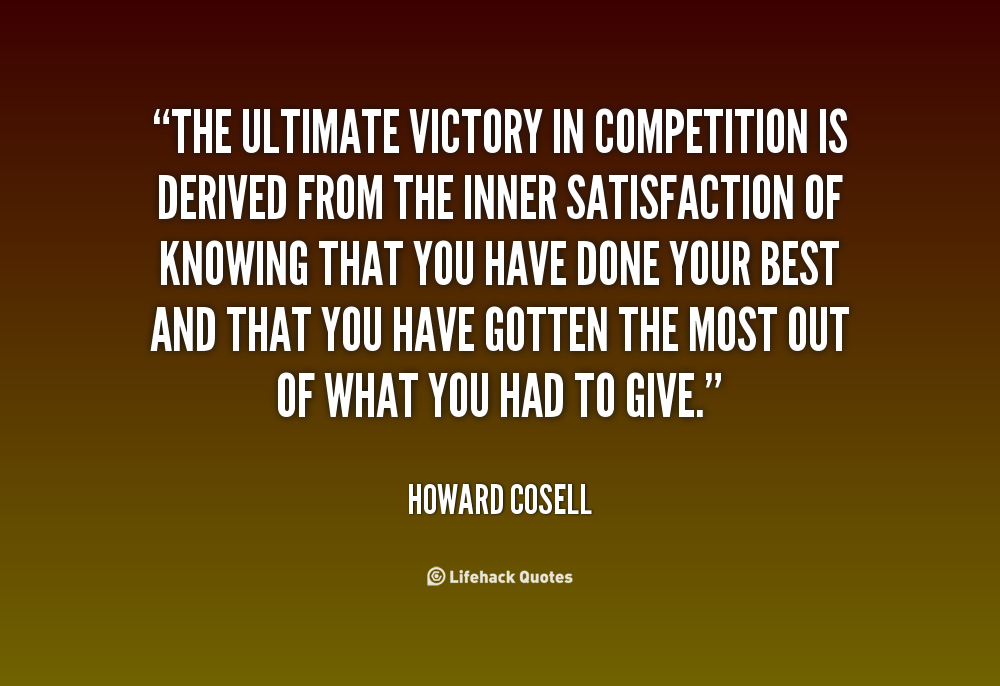 The ultimate victory in competition is derived from the inner satisfaction of knowing that you have done your best and that you have gotten the... Howard Cosell