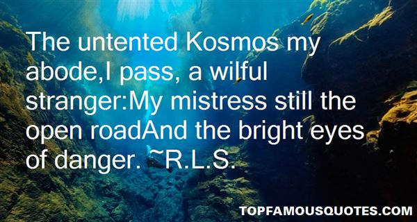 The untented Kosmos my abode,I pass, a wilful stranger,My mistress still the open roadAnd the bright eyes of danger. R.L.S.