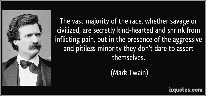 The vast majority of the race, whether savage or civilized, are secretly kind-hearted and shrink from inflicting pain, but in the presence of the aggressive and ... Mark Twain