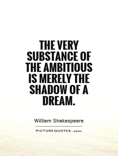 The very substance of the ambitious is merely the shadow of a dream. William Shakespeare